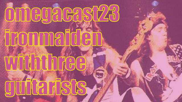 OMEGA-CAST #23: That Time Iron Maiden Said Let's Have Three Guitarists