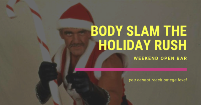 weekend open bar body slam the holiday rush