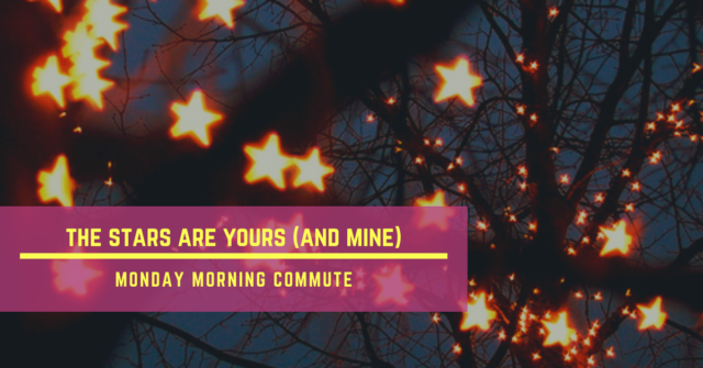 monday morning commute the stars are yours (and mine)