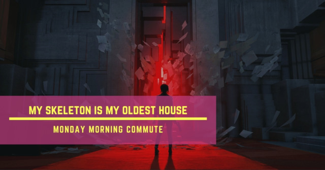 monday morning commute my skeleton is my oldest house